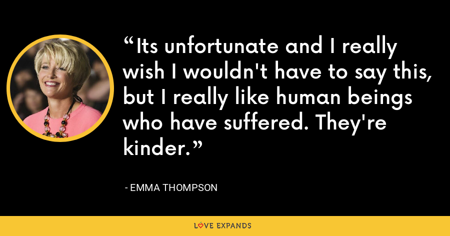 Its unfortunate and I really wish I wouldn't have to say this, but I really like human beings who have suffered. They're kinder. - Emma Thompson
