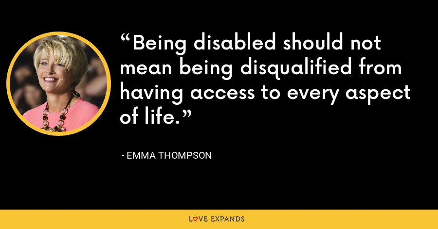 Being disabled should not mean being disqualified from having access to every aspect of life. - Emma Thompson