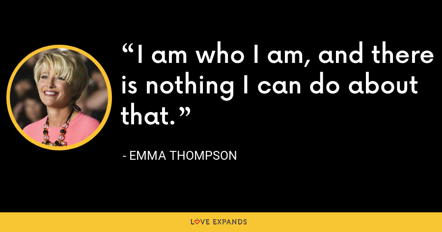 I am who I am, and there is nothing I can do about that. - Emma Thompson