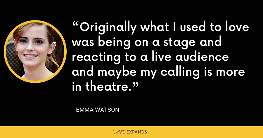 Originally what I used to love was being on a stage and reacting to a live audience and maybe my calling is more in theatre. - Emma Watson