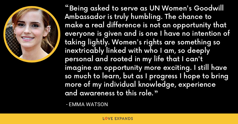 Being asked to serve as UN Women's Goodwill Ambassador is truly humbling. The chance to make a real difference is not an opportunity that everyone is given and is one I have no intention of taking lightly. Women's rights are something so inextricably linked with who I am, so deeply personal and rooted in my life that I can't imagine an opportunity more exciting. I still have so much to learn, but as I progress I hope to bring more of my individual knowledge, experience and awareness to this role. - Emma Watson