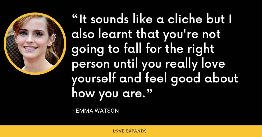 It sounds like a cliche but I also learnt that you're not going to fall for the right person until you really love yourself and feel good about how you are. - Emma Watson