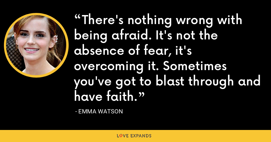 There's nothing wrong with being afraid. It's not the absence of fear, it's overcoming it. Sometimes you've got to blast through and have faith. - Emma Watson