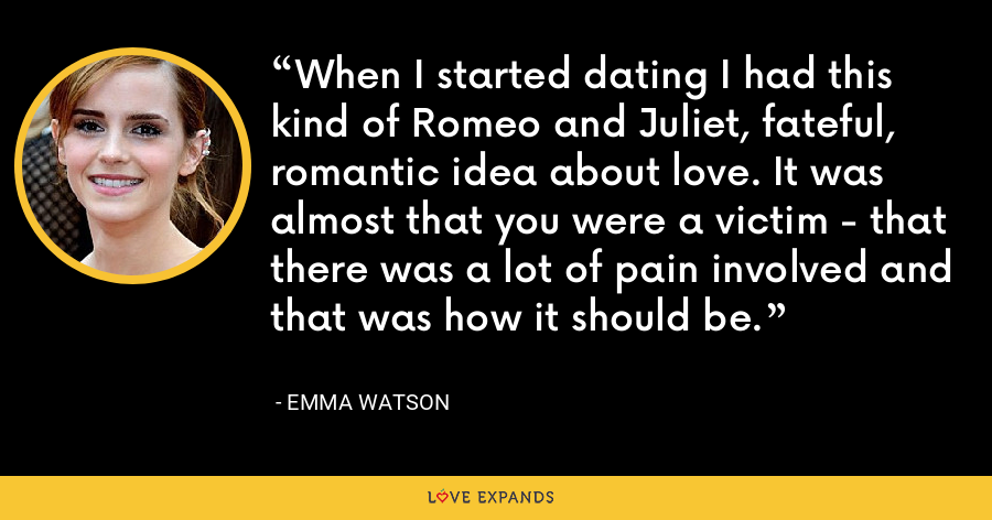 When I started dating I had this kind of Romeo and Juliet, fateful, romantic idea about love. It was almost that you were a victim - that there was a lot of pain involved and that was how it should be. - Emma Watson