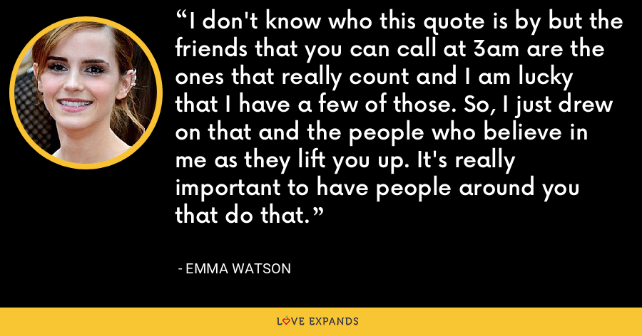 I don't know who this quote is by but the friends that you can call at 3am are the ones that really count and I am lucky that I have a few of those. So, I just drew on that and the people who believe in me as they lift you up. It's really important to have people around you that do that. - Emma Watson