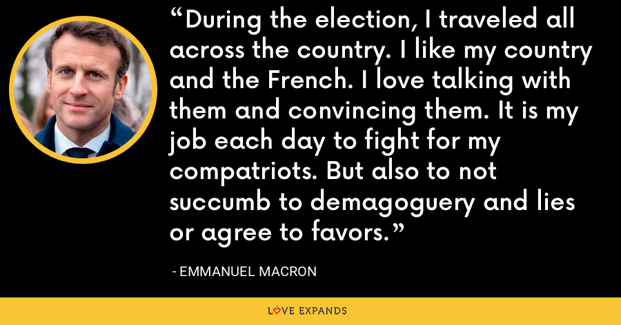 During the election, I traveled all across the country. I like my country and the French. I love talking with them and convincing them. It is my job each day to fight for my compatriots. But also to not succumb to demagoguery and lies or agree to favors. - Emmanuel Macron