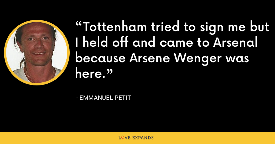 Tottenham tried to sign me but I held off and came to Arsenal because Arsene Wenger was here. - Emmanuel Petit