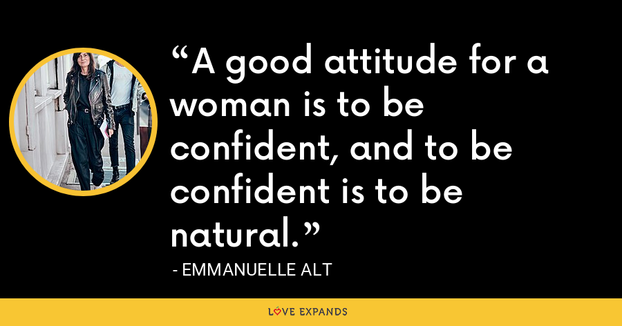 A good attitude for a woman is to be confident, and to be confident is to be natural. - Emmanuelle Alt
