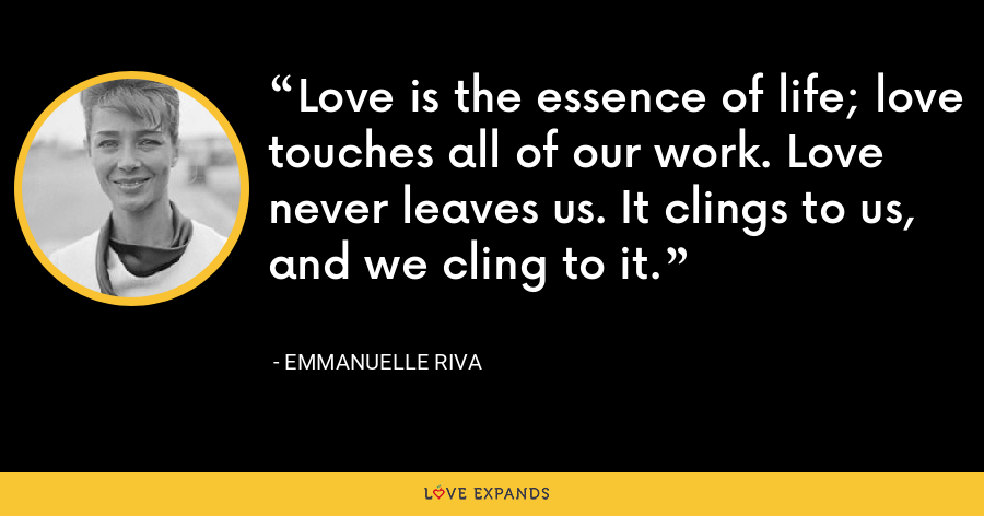 Love is the essence of life; love touches all of our work. Love never leaves us. It clings to us, and we cling to it. - Emmanuelle Riva