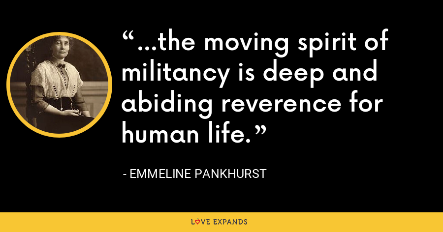 ...the moving spirit of militancy is deep and abiding reverence for human life. - Emmeline Pankhurst