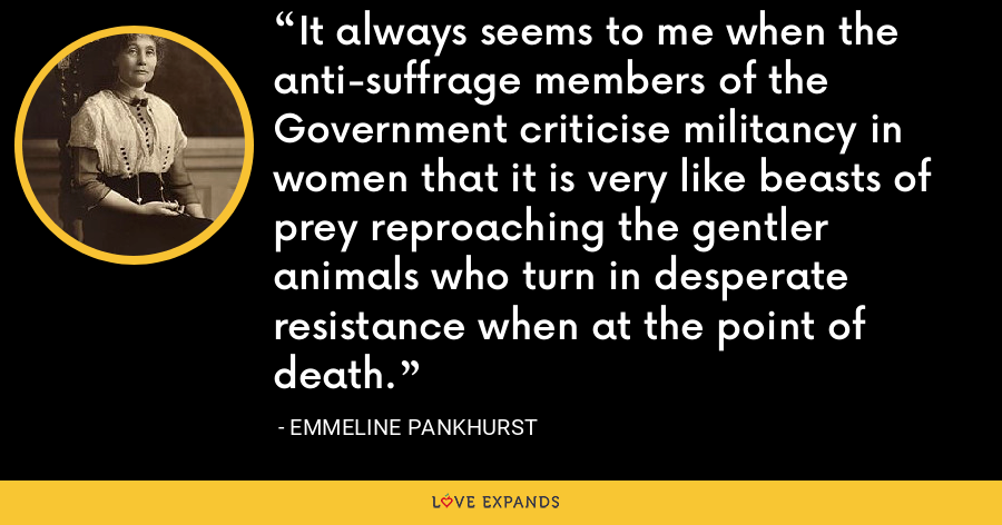 It always seems to me when the anti-suffrage members of the Government criticise militancy in women that it is very like beasts of prey reproaching the gentler animals who turn in desperate resistance when at the point of death. - Emmeline Pankhurst