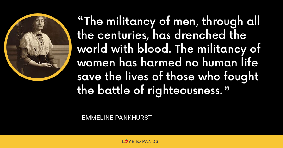 The militancy of men, through all the centuries, has drenched the world with blood. The militancy of women has harmed no human life save the lives of those who fought the battle of righteousness. - Emmeline Pankhurst