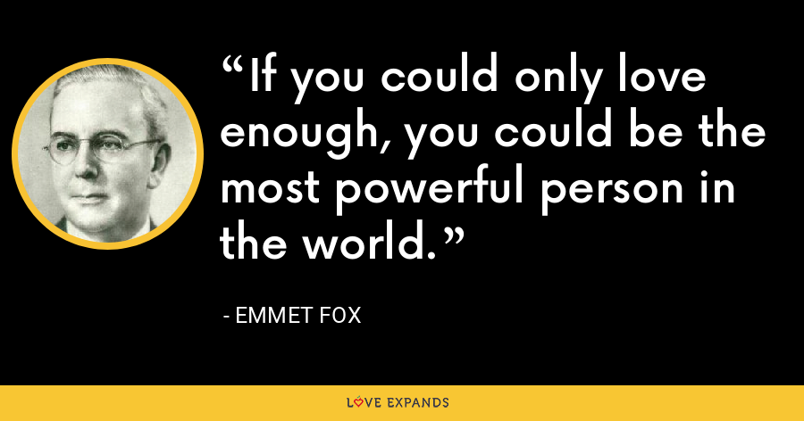 If you could only love enough, you could be the most powerful person in the world. - Emmet Fox