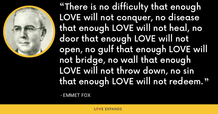 There is no difficulty that enough LOVE will not conquer, no disease that enough LOVE will not heal, no door that enough LOVE will not open, no gulf that enough LOVE will not bridge, no wall that enough LOVE will not throw down, no sin that enough LOVE will not redeem. - Emmet Fox