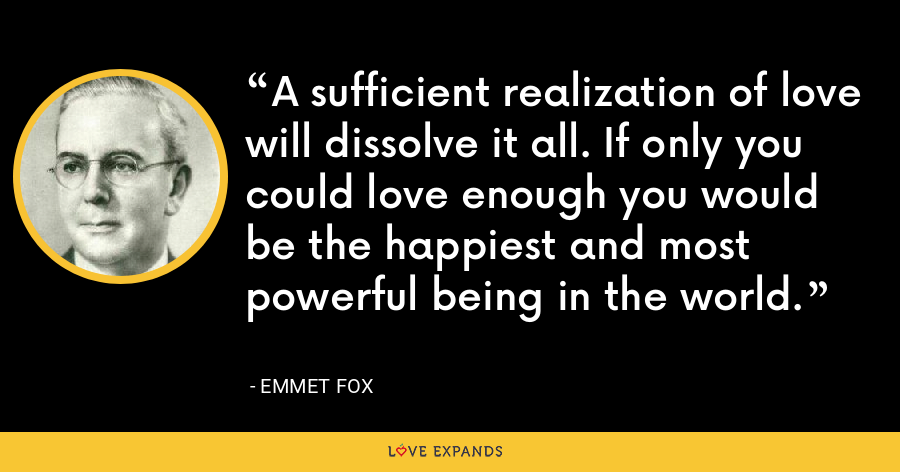 A sufficient realization of love will dissolve it all. If only you could love enough you would be the happiest and most powerful being in the world. - Emmet Fox
