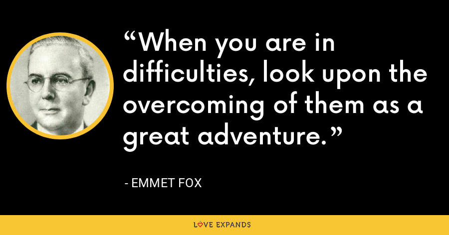 When you are in difficulties, look upon the overcoming of them as a great adventure. - Emmet Fox