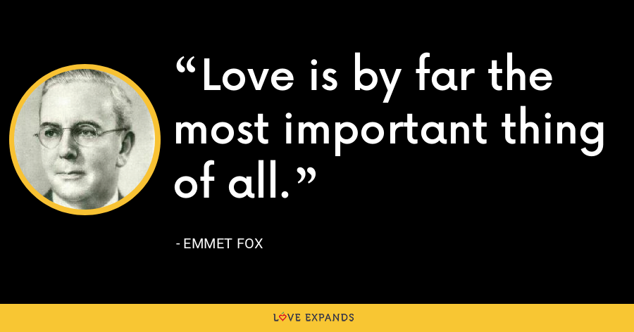 Love is by far the most important thing of all. - Emmet Fox