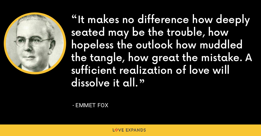 It makes no difference how deeply seated may be the trouble, how hopeless the outlook how muddled the tangle, how great the mistake. A sufficient realization of love will dissolve it all. - Emmet Fox