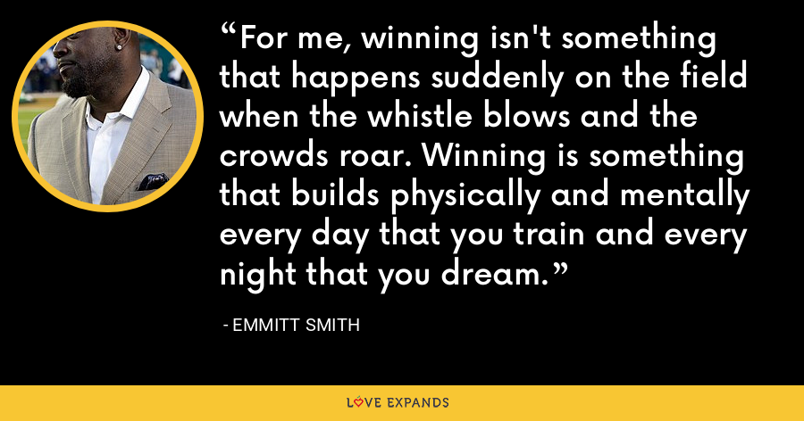 For me, winning isn't something that happens suddenly on the field when the whistle blows and the crowds roar. Winning is something that builds physically and mentally every day that you train and every night that you dream. - Emmitt Smith