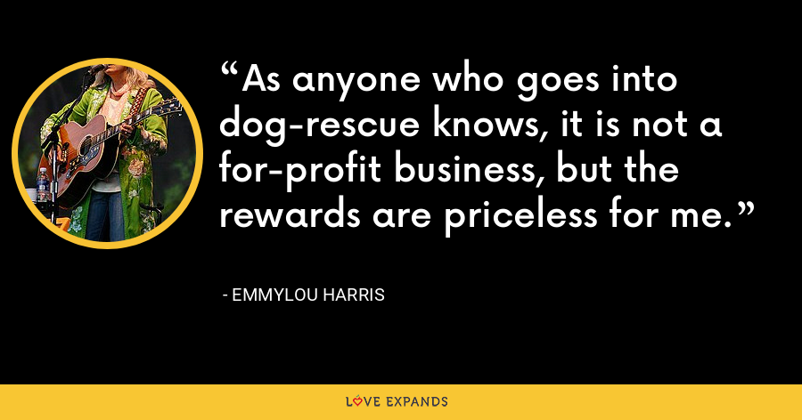 As anyone who goes into dog-rescue knows, it is not a for-profit business, but the rewards are priceless for me. - Emmylou Harris
