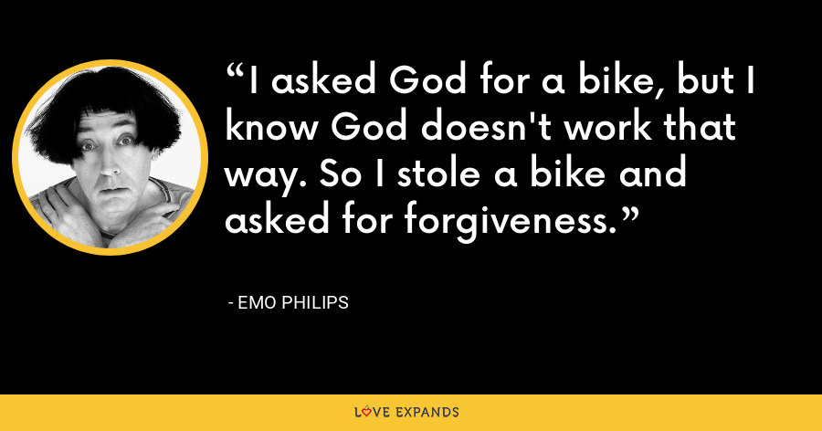 I asked God for a bike, but I know God doesn't work that way. So I stole a bike and asked for forgiveness. - Emo Philips