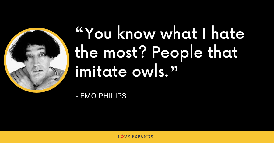 You know what I hate the most? People that imitate owls. - Emo Philips