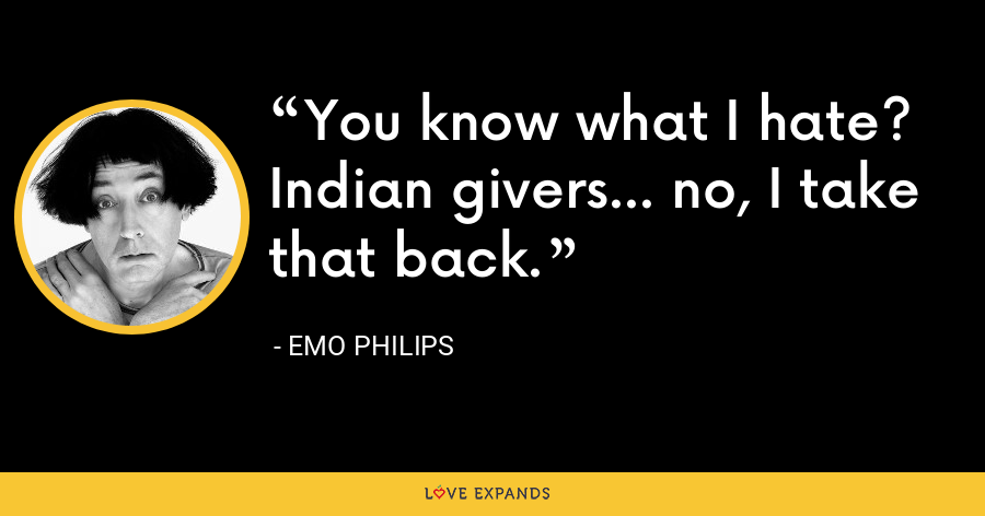 You know what I hate? Indian givers... no, I take that back. - Emo Philips