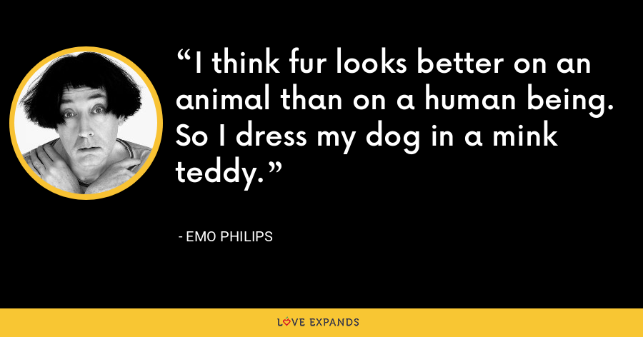 I think fur looks better on an animal than on a human being. So I dress my dog in a mink teddy. - Emo Philips