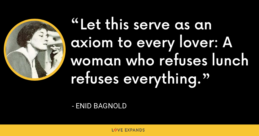 Let this serve as an axiom to every lover: A woman who refuses lunch refuses everything. - Enid Bagnold