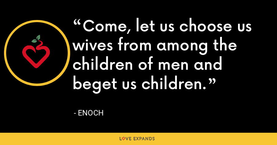 Come, let us choose us wives from among the children of men and beget us children. - Enoch