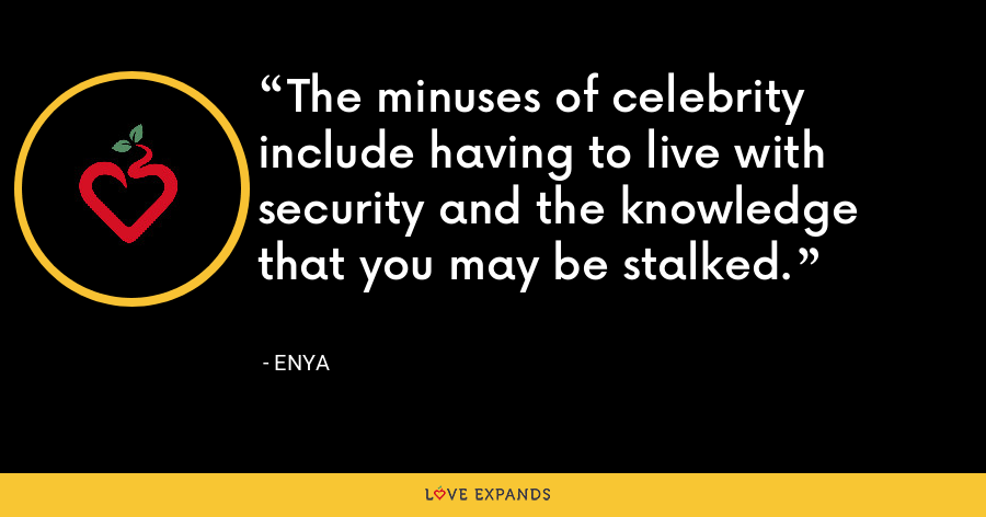 The minuses of celebrity include having to live with security and the knowledge that you may be stalked. - Enya