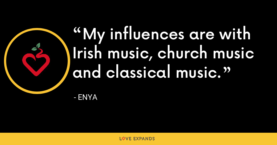My influences are with Irish music, church music and classical music. - Enya