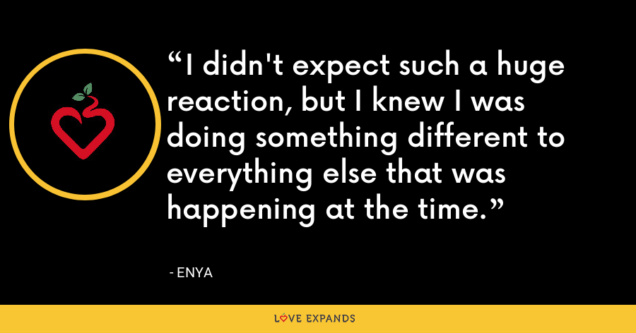 I didn't expect such a huge reaction, but I knew I was doing something different to everything else that was happening at the time. - Enya