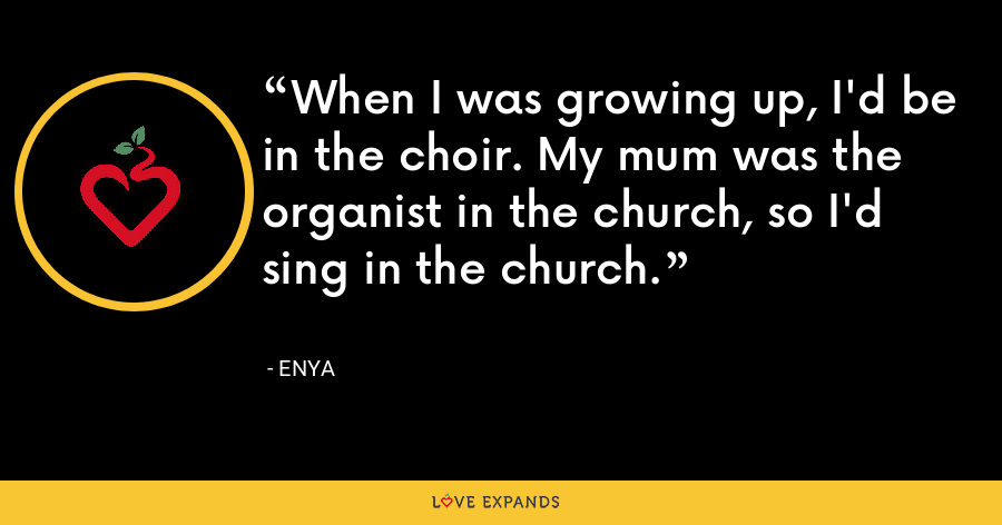 When I was growing up, I'd be in the choir. My mum was the organist in the church, so I'd sing in the church. - Enya