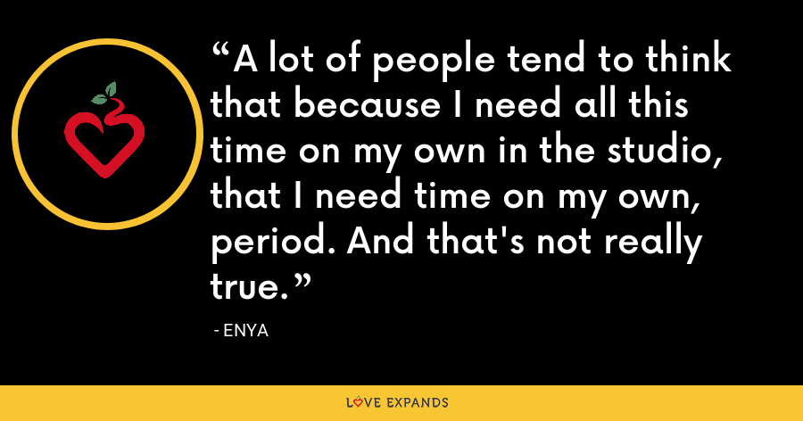 A lot of people tend to think that because I need all this time on my own in the studio, that I need time on my own, period. And that's not really true. - Enya