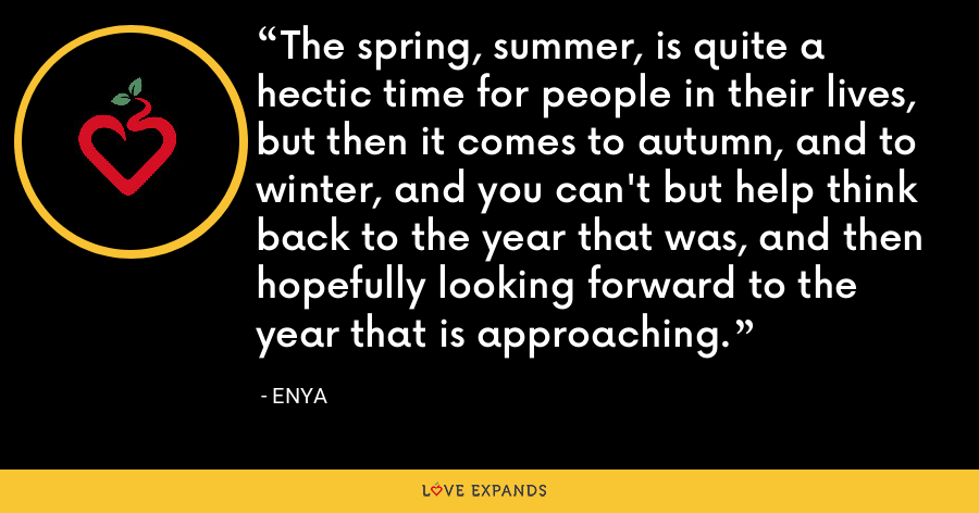 The spring, summer, is quite a hectic time for people in their lives, but then it comes to autumn, and to winter, and you can't but help think back to the year that was, and then hopefully looking forward to the year that is approaching. - Enya