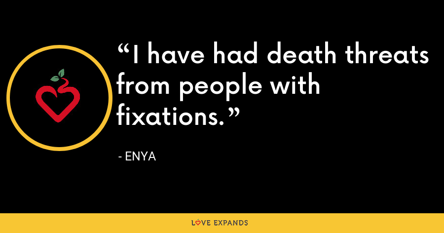I have had death threats from people with fixations. - Enya