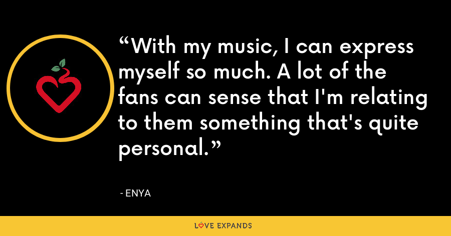 With my music, I can express myself so much. A lot of the fans can sense that I'm relating to them something that's quite personal. - Enya