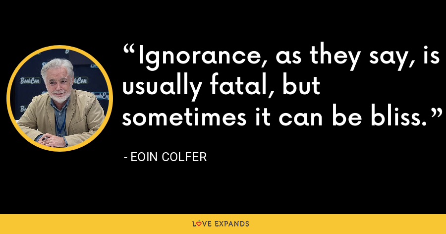 Ignorance, as they say, is usually fatal, but sometimes it can be bliss. - Eoin Colfer