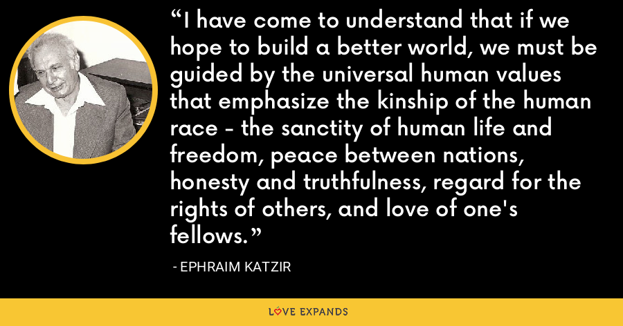 I have come to understand that if we hope to build a better world, we must be guided by the universal human values that emphasize the kinship of the human race - the sanctity of human life and freedom, peace between nations, honesty and truthfulness, regard for the rights of others, and love of one's fellows. - Ephraim Katzir