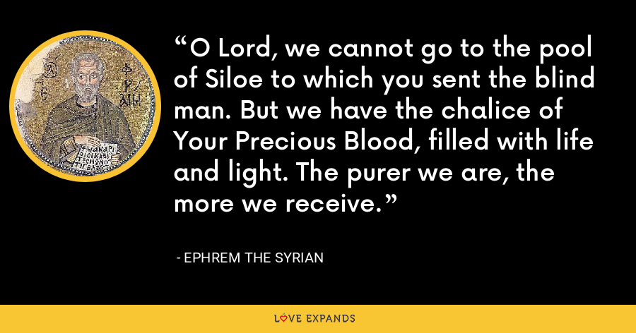 O Lord, we cannot go to the pool of Siloe to which you sent the blind man. But we have the chalice of Your Precious Blood, filled with life and light. The purer we are, the more we receive. - Ephrem the Syrian