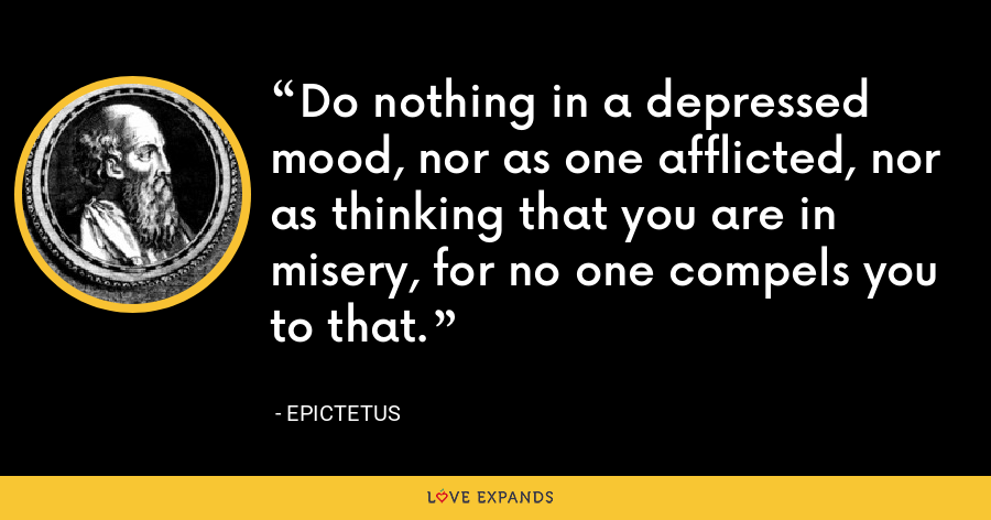 Do nothing in a depressed mood, nor as one afflicted, nor as thinking that you are in misery, for no one compels you to that. - Epictetus