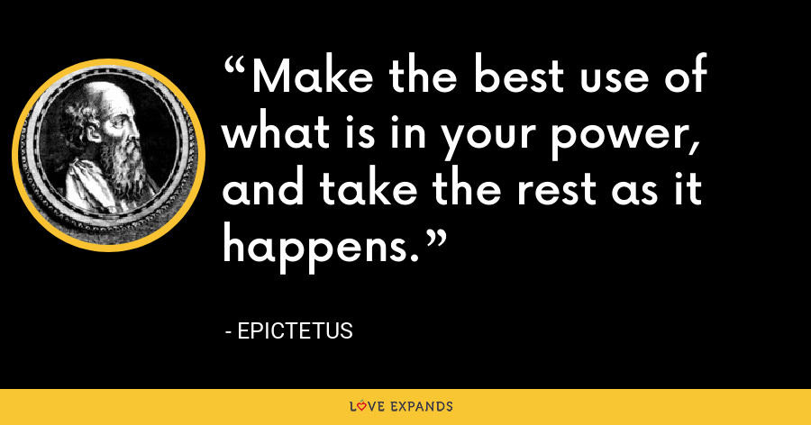 Make the best use of what is in your power, and take the rest as it happens. - Epictetus