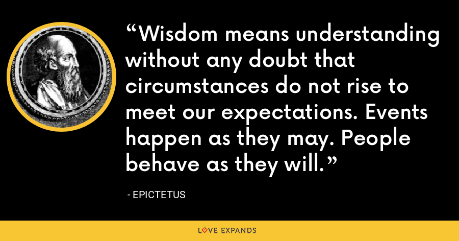 Wisdom means understanding without any doubt that circumstances do not rise to meet our expectations. Events happen as they may. People behave as they will. - Epictetus