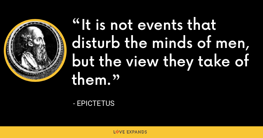 It is not events that disturb the minds of men, but the view they take of them. - Epictetus