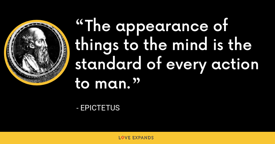The appearance of things to the mind is the standard of every action to man. - Epictetus