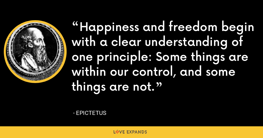 Happiness and freedom begin with a clear understanding of one principle: Some things are within our control, and some things are not. - Epictetus