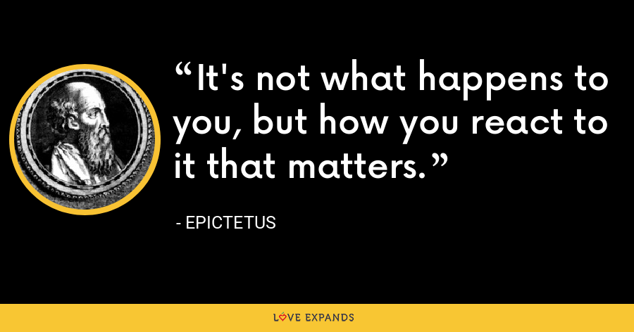 It's not what happens to you, but how you react to it that matters. - Epictetus
