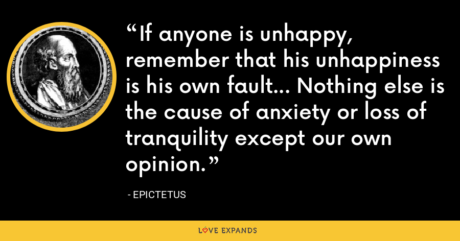 If anyone is unhappy, remember that his unhappiness is his own fault... Nothing else is the cause of anxiety or loss of tranquility except our own opinion. - Epictetus