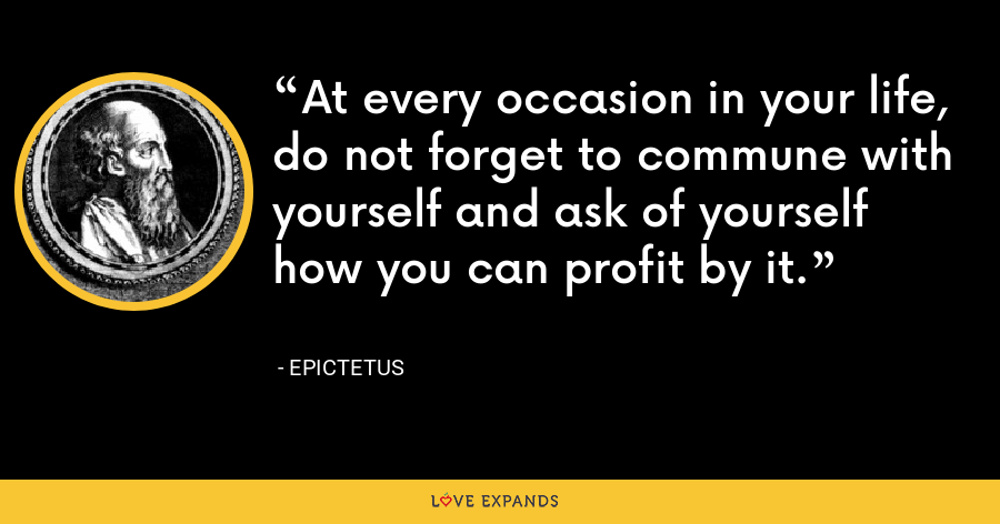At every occasion in your life, do not forget to commune with yourself and ask of yourself how you can profit by it. - Epictetus